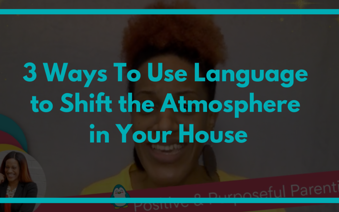 3 Ways to Use Language to Shift the Atmosphere in Your House